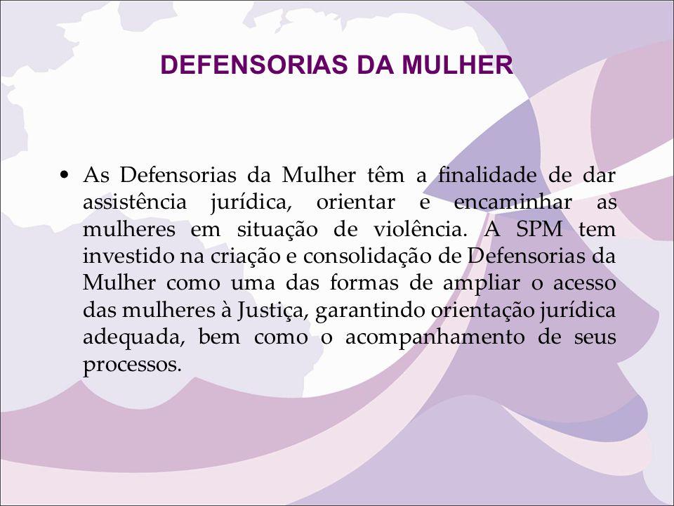 DEFENSORIAS DA MULHER As Defensorias da Mulher têm a finalidade de dar assistência jurídica, orientar e encaminhar as mulheres em situação de violênci