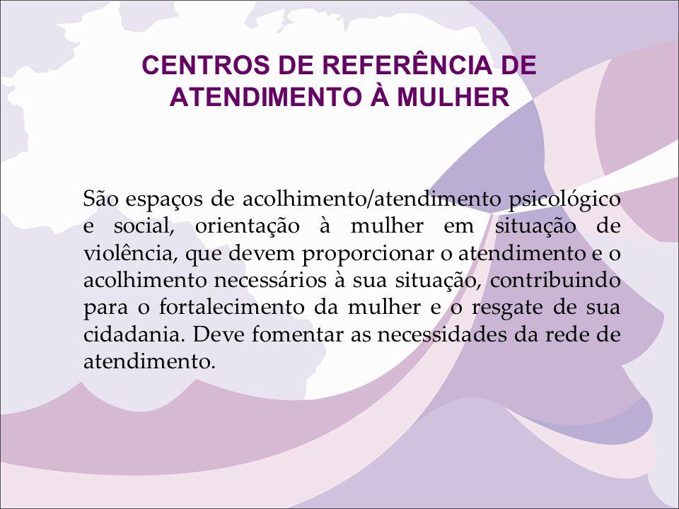 CENTROS DE REFERÊNCIA DE ATENDIMENTO À MULHER São espaços de acolhimento/atendimento psicológico e social, orientação à mulher em situação de violênci