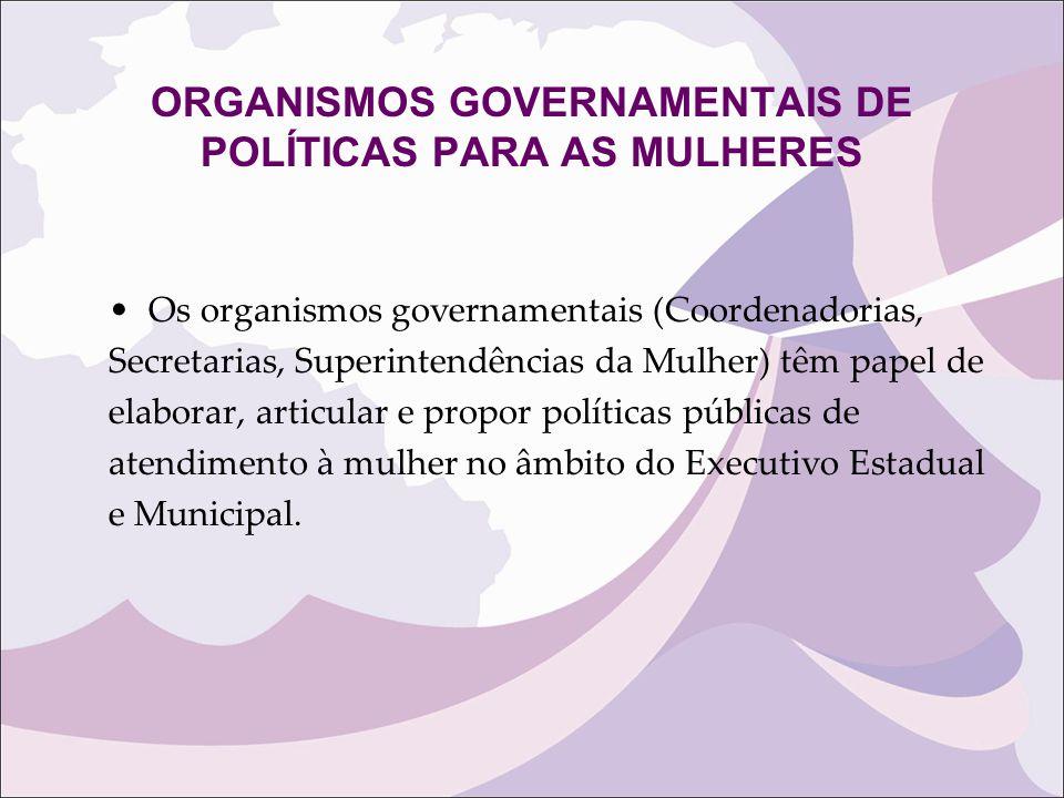 ORGANISMOS GOVERNAMENTAIS DE POLÍTICAS PARA AS MULHERES Os organismos governamentais (Coordenadorias, Secretarias, Superintendências da Mulher) têm pa