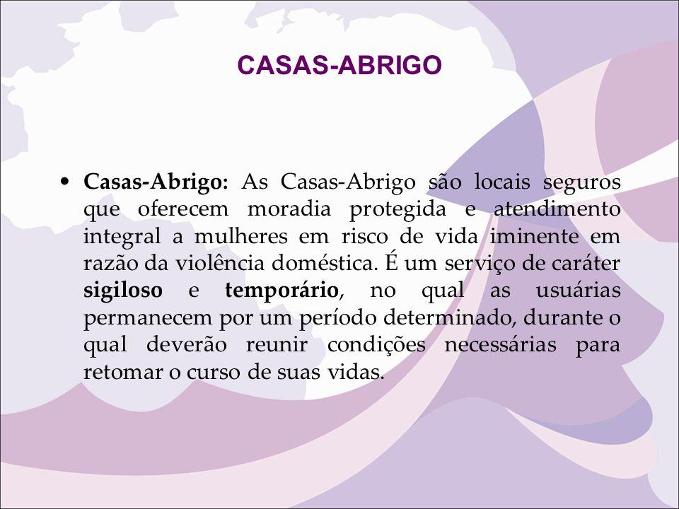 CASAS-ABRIGO Casas-Abrigo: As Casas-Abrigo são locais seguros que oferecem moradia protegida e atendimento integral a mulheres em risco de vida iminen
