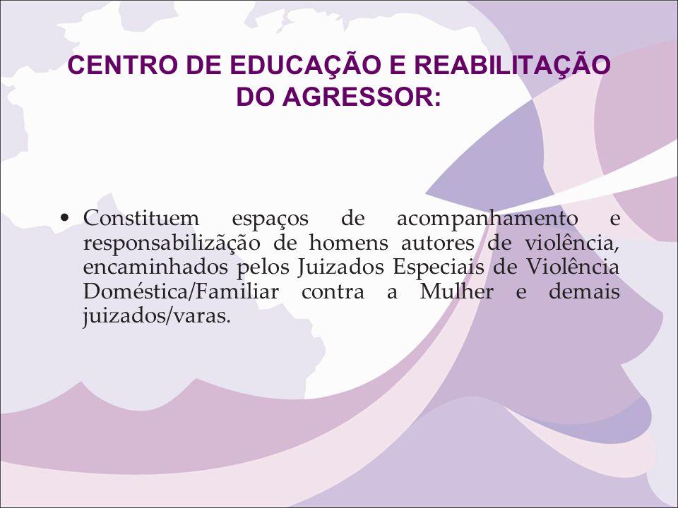 CENTRO DE EDUCAÇÃO E REABILITAÇÃO DO AGRESSOR: Constituem espaços de acompanhamento e responsabilizãção de homens autores de violência, encaminhados p