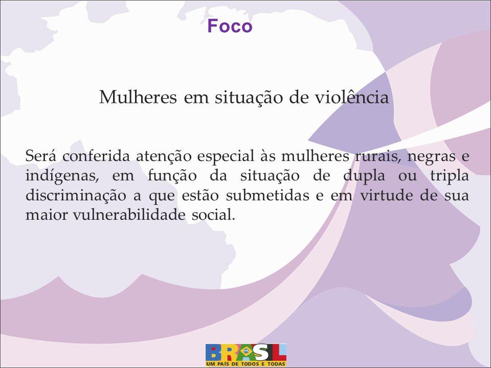 Mulheres em situação de violência Foco Será conferida atenção especial às mulheres rurais, negras e indígenas, em função da situação de dupla ou tripl