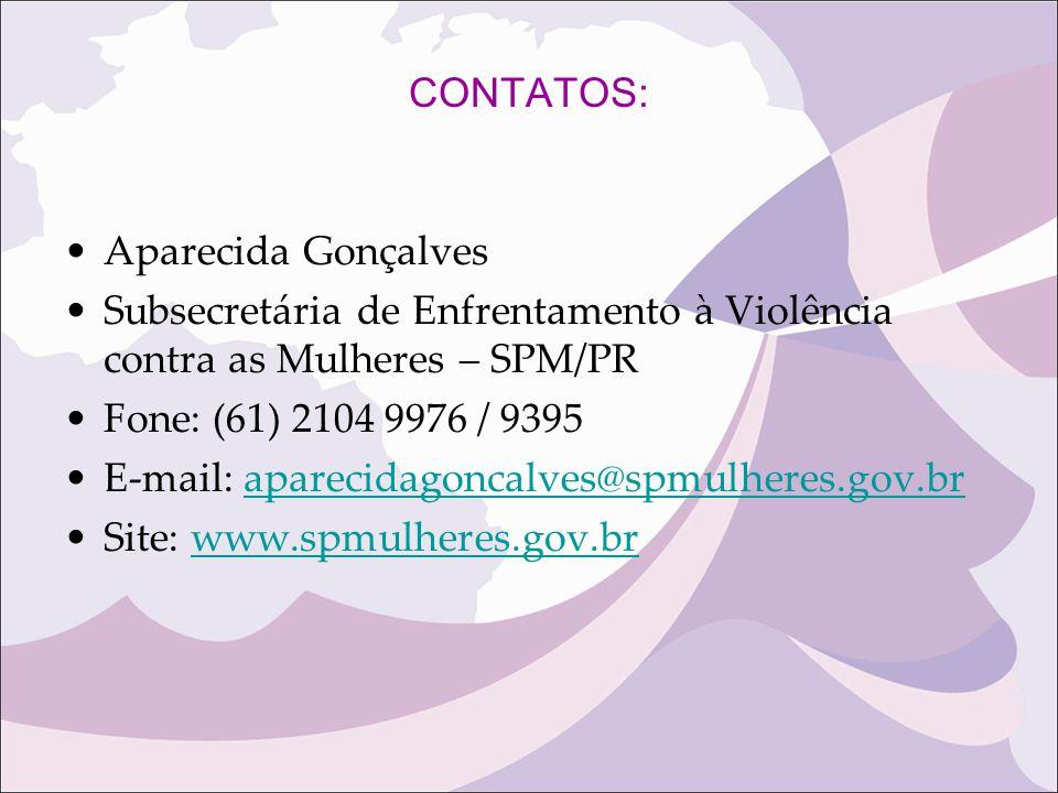 CONTATOS: Aparecida Gonçalves Subsecretária de Enfrentamento à Violência contra as Mulheres – SPM/PR Fone: (61) 2104 9976 / 9395 E-mail: aparecidagonc