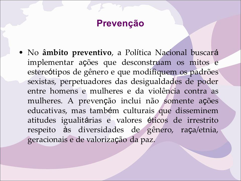 Prevenção No âmbito preventivo, a Pol í tica Nacional buscar á implementar a ç ões que desconstruam os mitos e estere ó tipos de gênero e que modifiqu