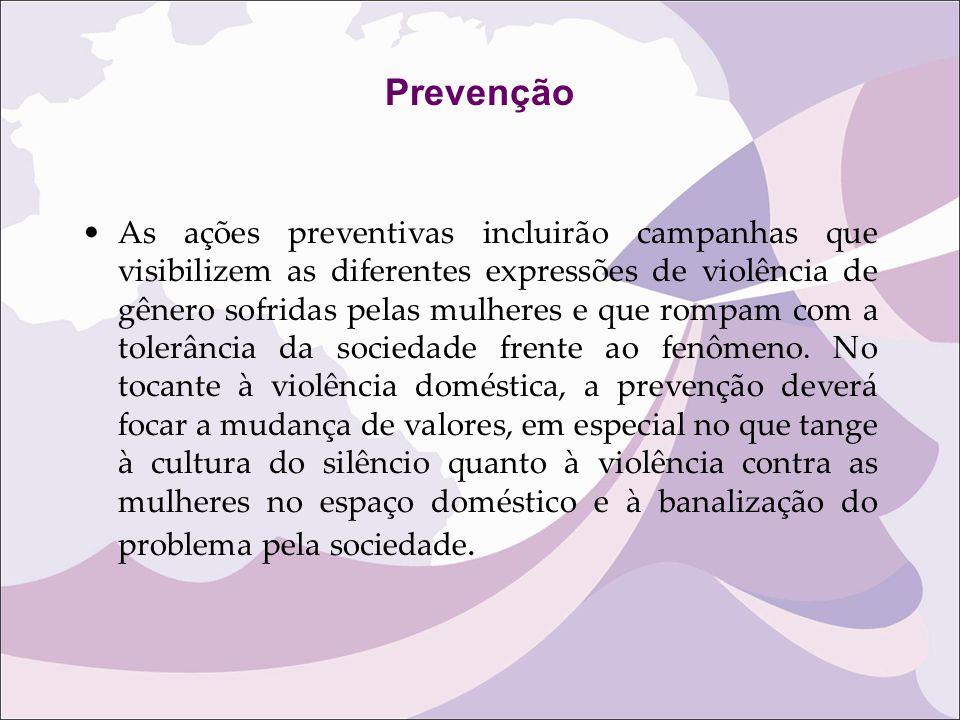 Prevenção As ações preventivas incluirão campanhas que visibilizem as diferentes expressões de violência de gênero sofridas pelas mulheres e que rompa