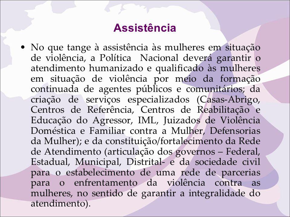 Assistência No que tange à assistência às mulheres em situação de violência, a Política Nacional deverá garantir o atendimento humanizado e qualificad