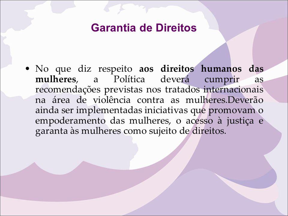 Garantia de Direitos No que diz respeito aos direitos humanos das mulheres, a Política deverá cumprir as recomendações previstas nos tratados internac