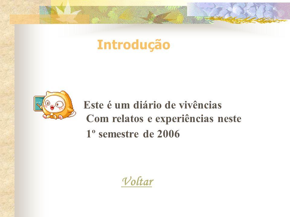 Introdução Este é um diário de vivências Com relatos e experiências neste 1º semestre de 2006 Voltar