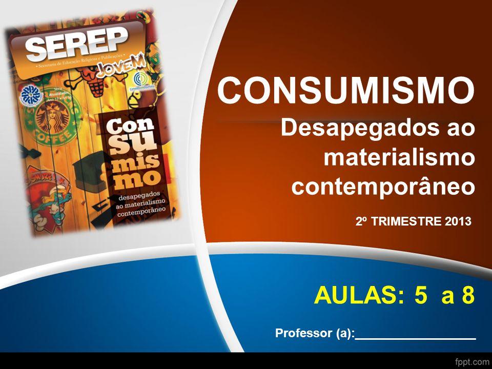 CONSUMISMO Desapegados ao materialismo contemporâneo 2º TRIMESTRE 2013 AULAS: 5 a 8 Professor (a):__________________
