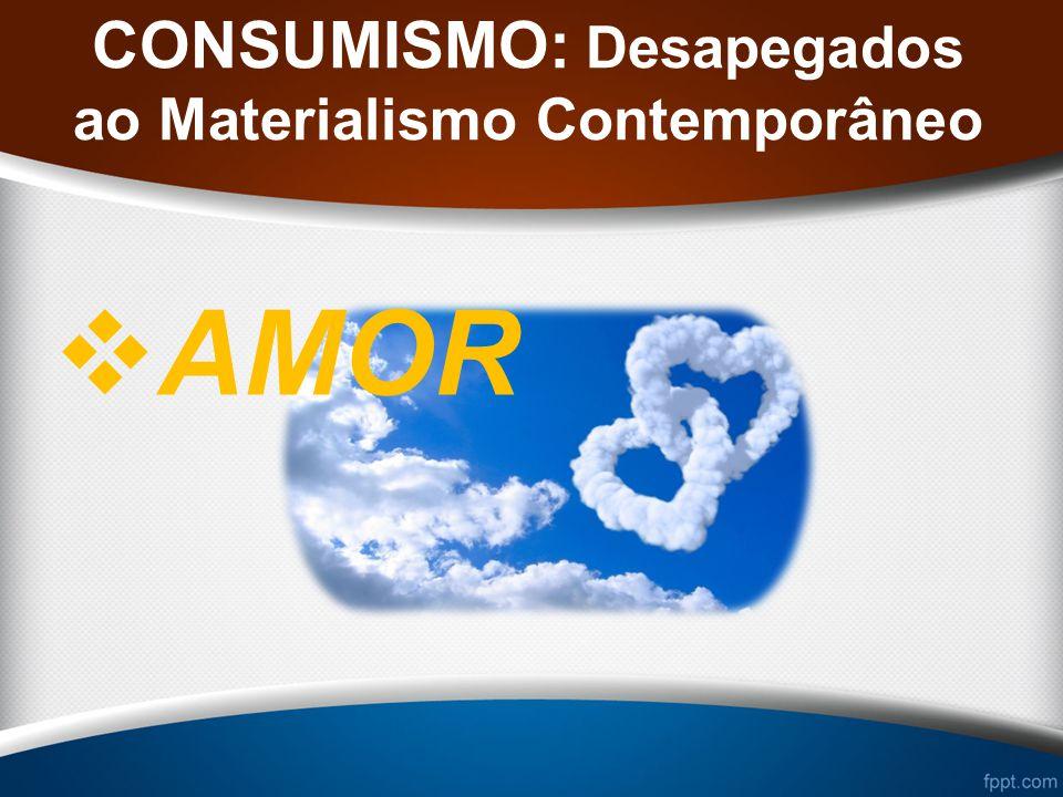 CONSUMISMO: Desapegados ao Materialismo Contemporâneo AMOR