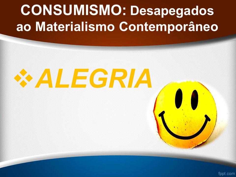 CONSUMISMO: Desapegados ao Materialismo Contemporâneo ALEGRIA