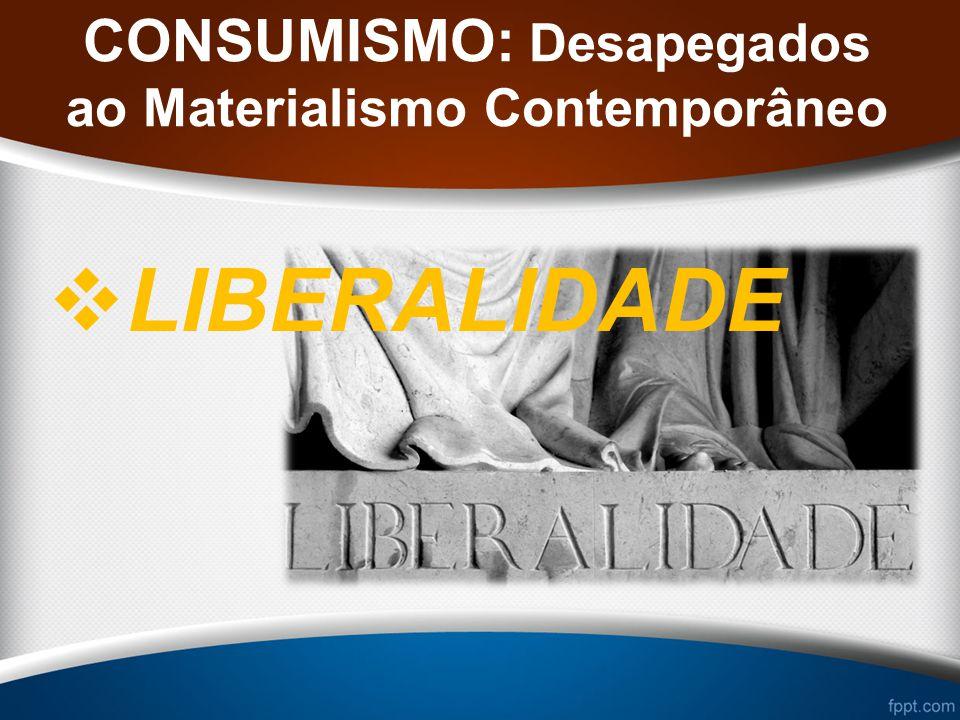 CONSUMISMO: Desapegados ao Materialismo Contemporâneo LIBERALIDADE