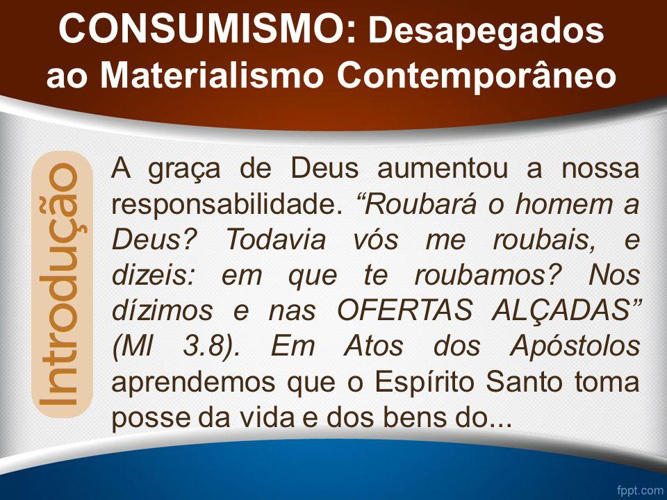 CONSUMISMO: Desapegados ao Materialismo Contemporâneo A graça de Deus aumentou a nossa responsabilidade.