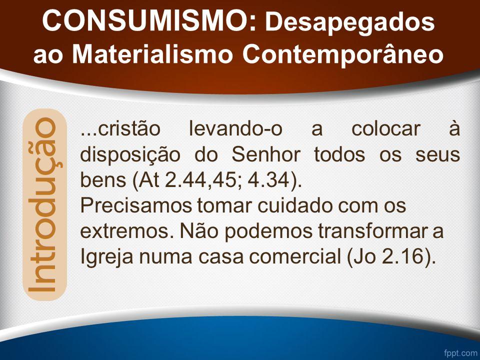 CONSUMISMO: Desapegados ao Materialismo Contemporâneo...cristão levando-o a colocar à disposição do Senhor todos os seus bens (At 2.44,45; 4.34).