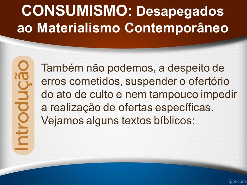 CONSUMISMO: Desapegados ao Materialismo Contemporâneo Também não podemos, a despeito de erros cometidos, suspender o ofertório do ato de culto e nem tampouco impedir a realização de ofertas específicas.