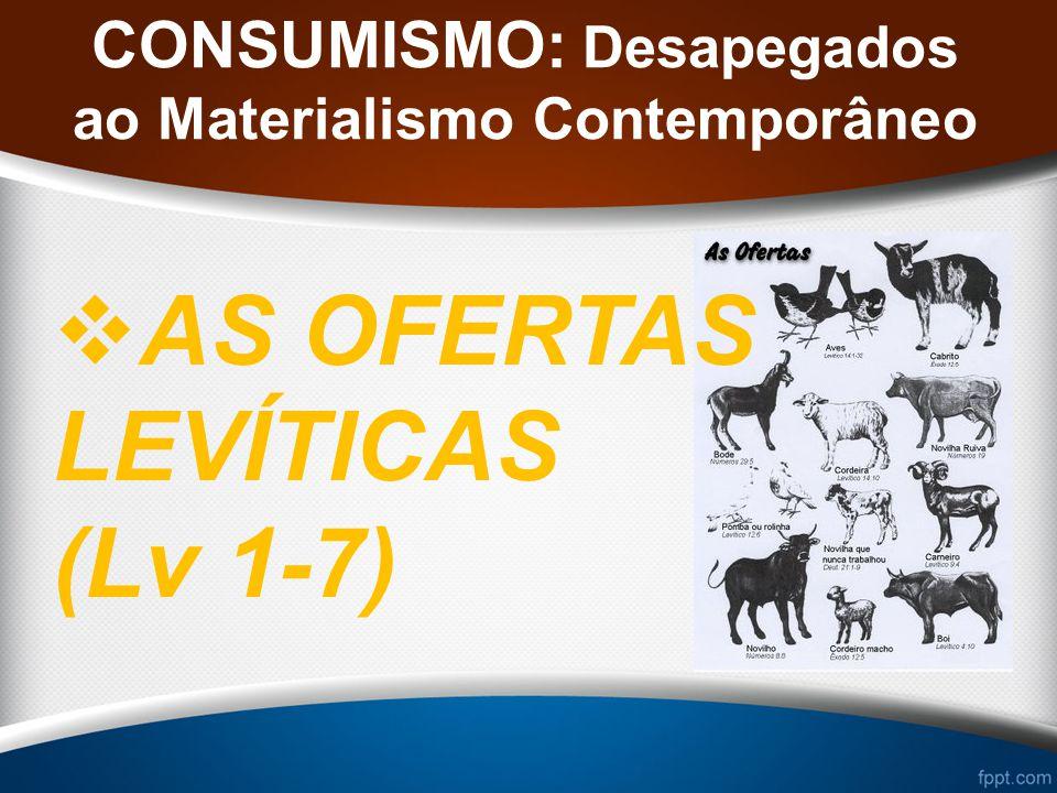 CONSUMISMO: Desapegados ao Materialismo Contemporâneo AS OFERTAS LEVÍTICAS (Lv 1-7)