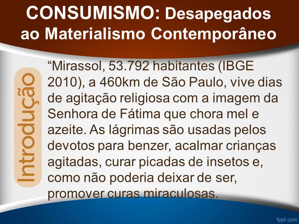 CONSUMISMO: Desapegados ao Materialismo Contemporâneo Mirassol, 53.792 habitantes (IBGE 2010), a 460km de São Paulo, vive dias de agitação religiosa com a imagem da Senhora de Fátima que chora mel e azeite.