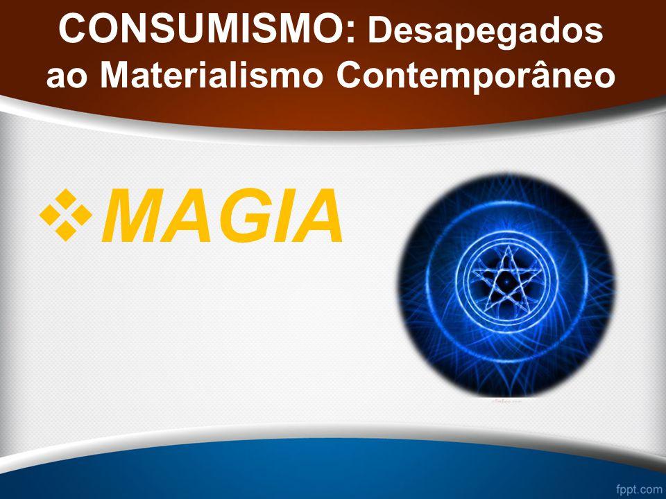 CONSUMISMO: Desapegados ao Materialismo Contemporâneo MAGIA