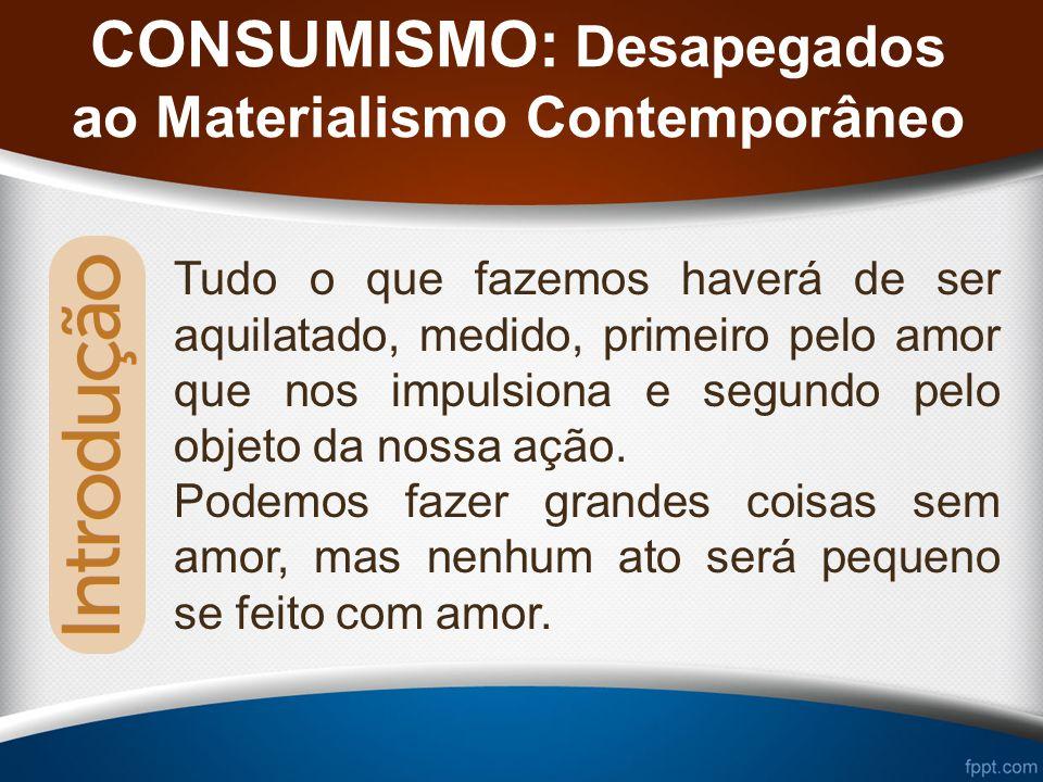 CONSUMISMO: Desapegados ao Materialismo Contemporâneo Tudo o que fazemos haverá de ser aquilatado, medido, primeiro pelo amor que nos impulsiona e segundo pelo objeto da nossa ação.