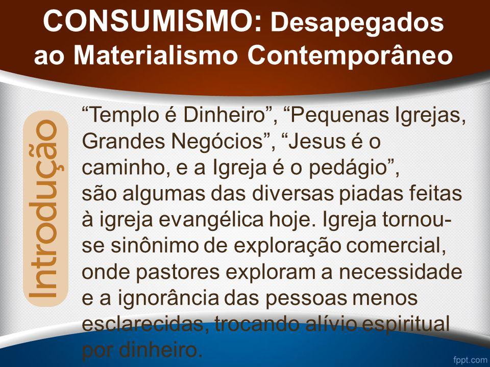 CONSUMISMO: Desapegados ao Materialismo Contemporâneo Templo é Dinheiro, Pequenas Igrejas, Grandes Negócios, Jesus é o caminho, e a Igreja é o pedágio, são algumas das diversas piadas feitas à igreja evangélica hoje.