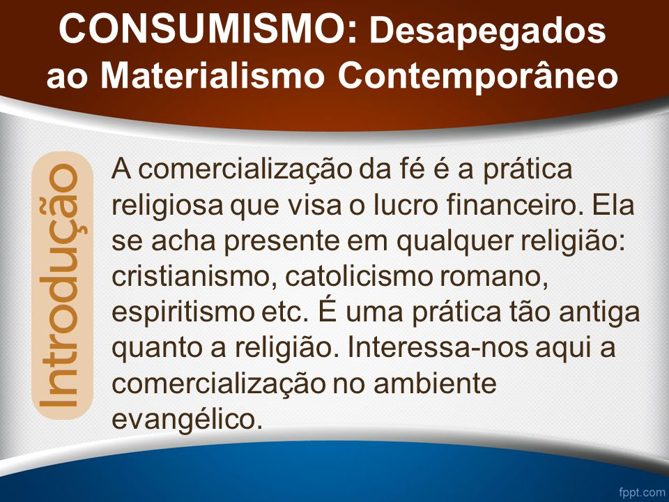 CONSUMISMO: Desapegados ao Materialismo Contemporâneo A comercialização da fé é a prática religiosa que visa o lucro financeiro.