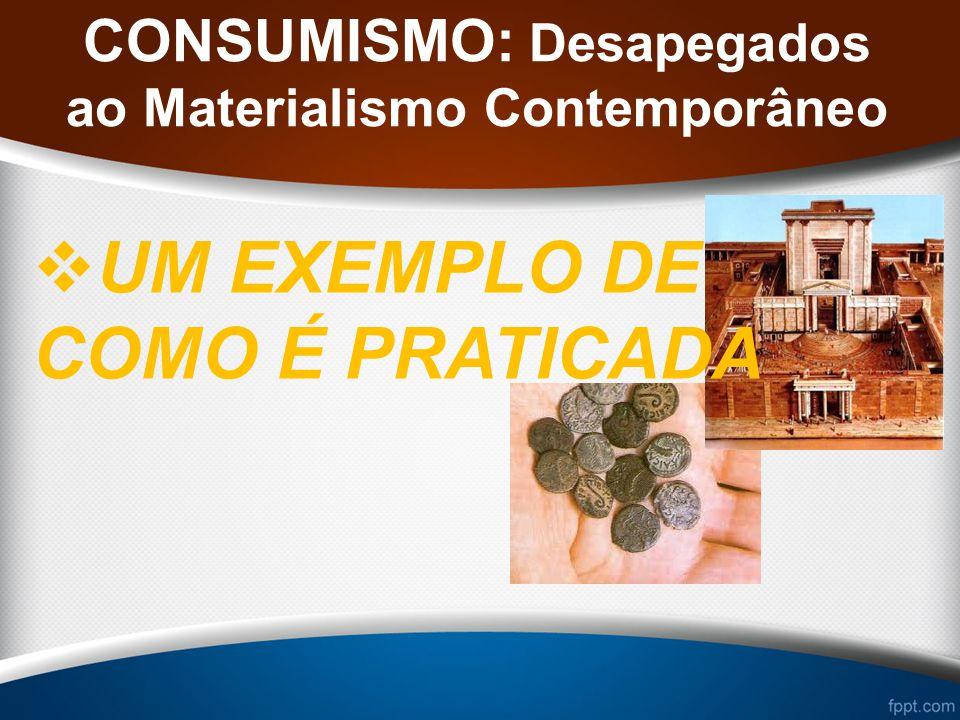 CONSUMISMO: Desapegados ao Materialismo Contemporâneo UM EXEMPLO DE COMO É PRATICADA