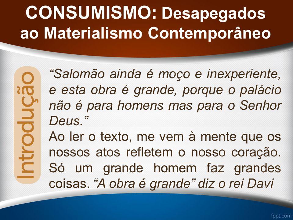 CONSUMISMO: Desapegados ao Materialismo Contemporâneo Salomão ainda é moço e inexperiente, e esta obra é grande, porque o palácio não é para homens mas para o Senhor Deus.