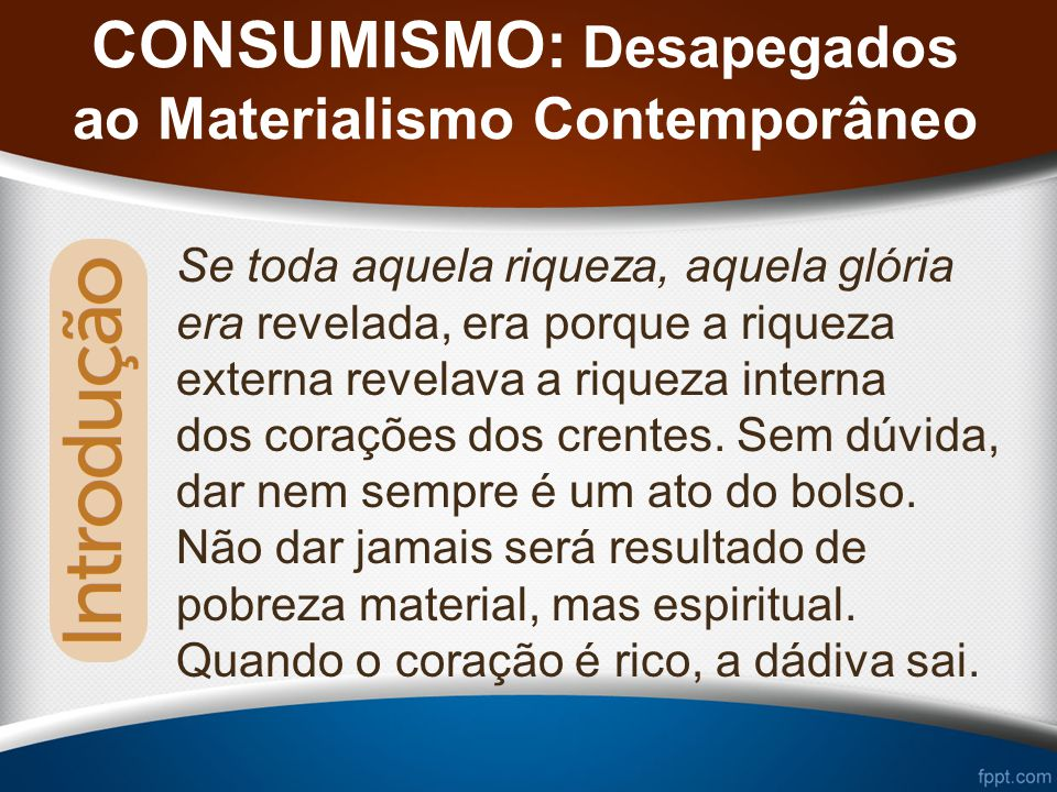 CONSUMISMO: Desapegados ao Materialismo Contemporâneo Se toda aquela riqueza, aquela glória era revelada, era porque a riqueza externa revelava a riqueza interna dos corações dos crentes.