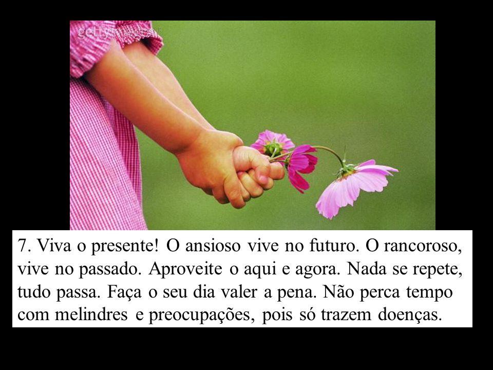 7.Viva o presente. O ansioso vive no futuro. O rancoroso, vive no passado.