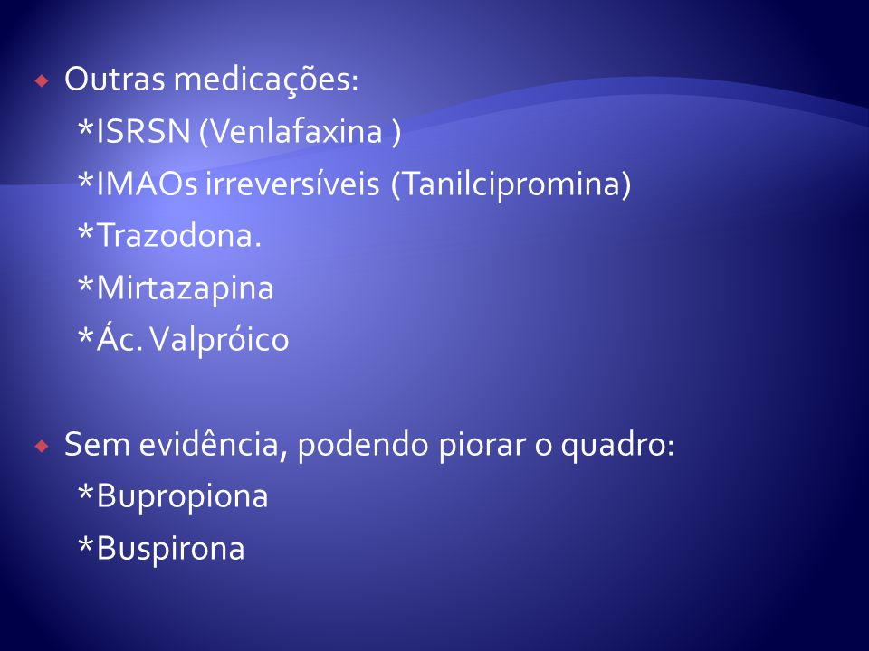 Outras medicações: *ISRSN (Venlafaxina ) *IMAOs irreversíveis (Tanilcipromina) *Trazodona. *Mirtazapina *Ác. Valpróico Sem evidência, podendo piorar o