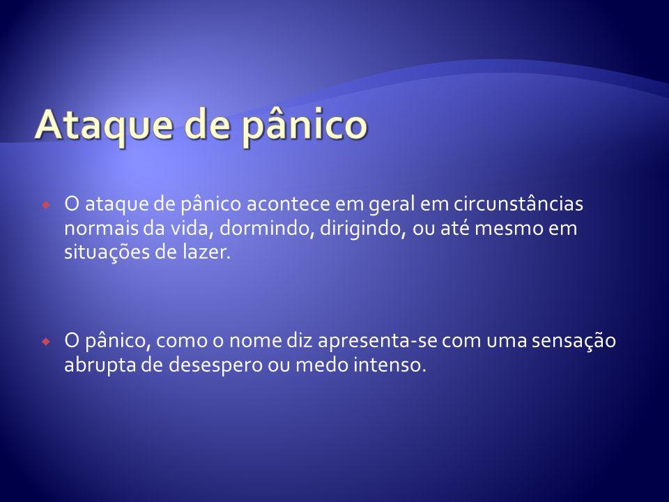 O ataque de pânico acontece em geral em circunstâncias normais da vida, dormindo, dirigindo, ou até mesmo em situações de lazer. O pânico, como o nome