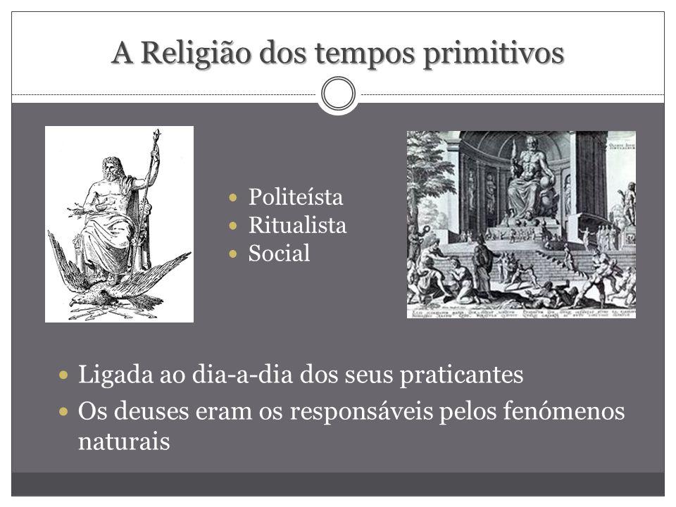 A Religião dos tempos primitivos Politeísta Ritualista Social Ligada ao dia-a-dia dos seus praticantes Os deuses eram os responsáveis pelos fenómenos
