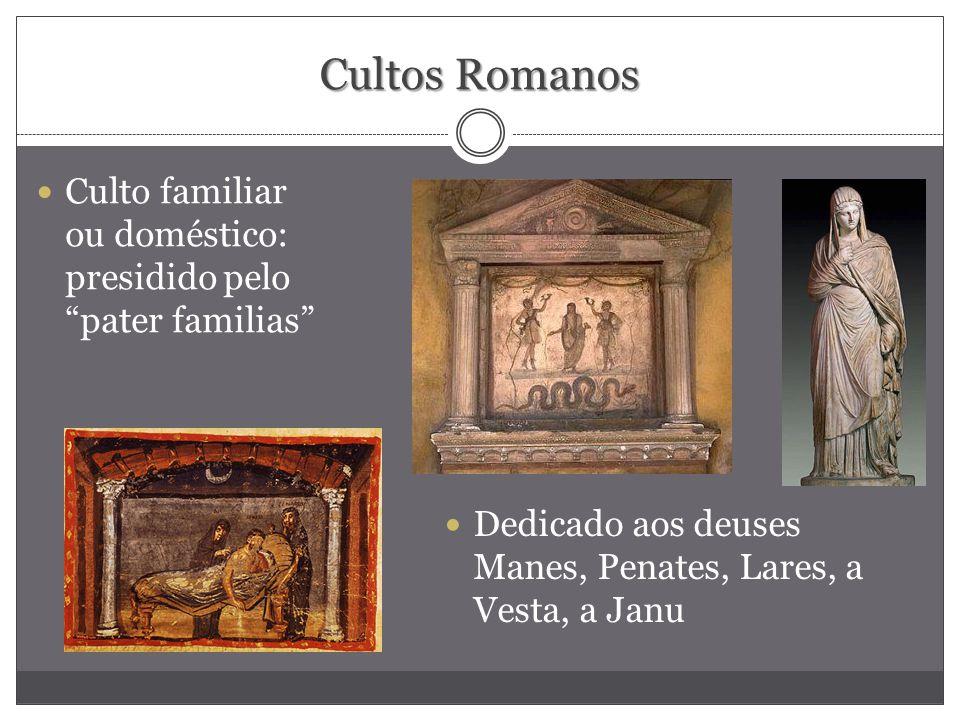 Cultos Romanos Culto familiar ou doméstico: presidido pelo pater familias Dedicado aos deuses Manes, Penates, Lares, a Vesta, a Janu