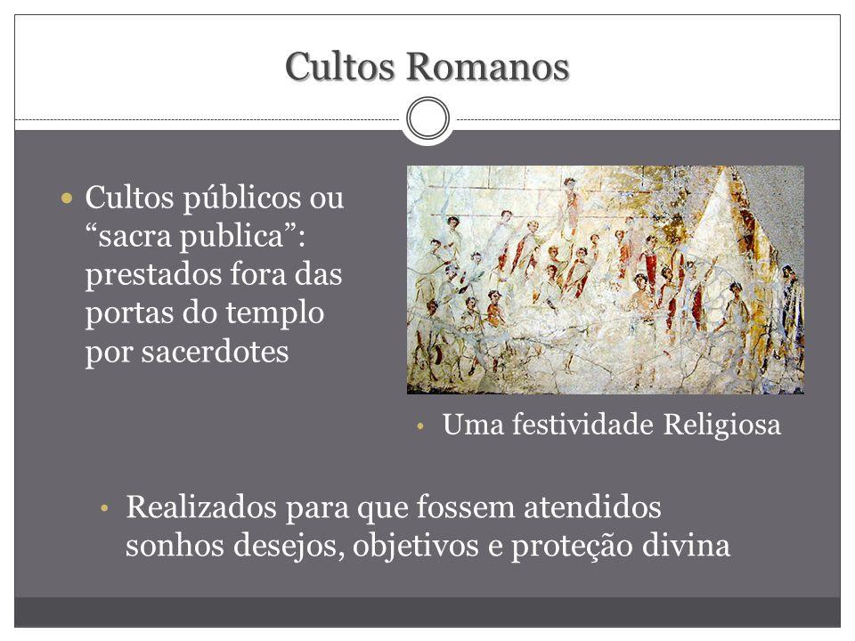 Cultos Romanos Cultos públicos ou sacra publica: prestados fora das portas do templo por sacerdotes Realizados para que fossem atendidos sonhos desejo