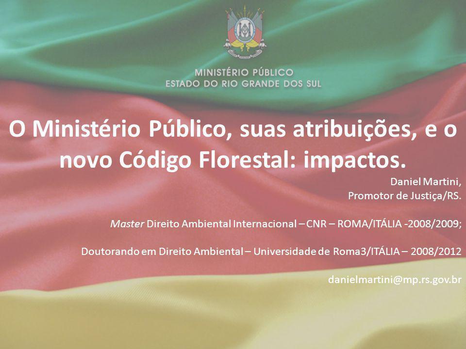 O Ministério Público, suas atribuições, e o novo Código Florestal: impactos. Daniel Martini, Promotor de Justiça/RS. Master Direito Ambiental Internac