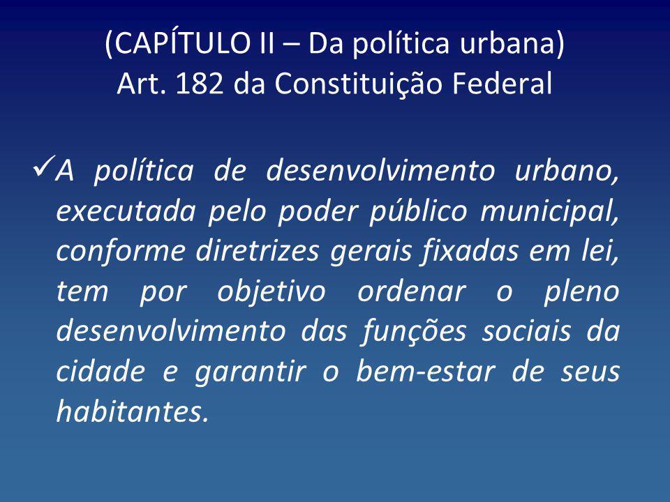 (CAPÍTULO II – Da política urbana) Art. 182 da Constituição Federal A política de desenvolvimento urbano, executada pelo poder público municipal, conf