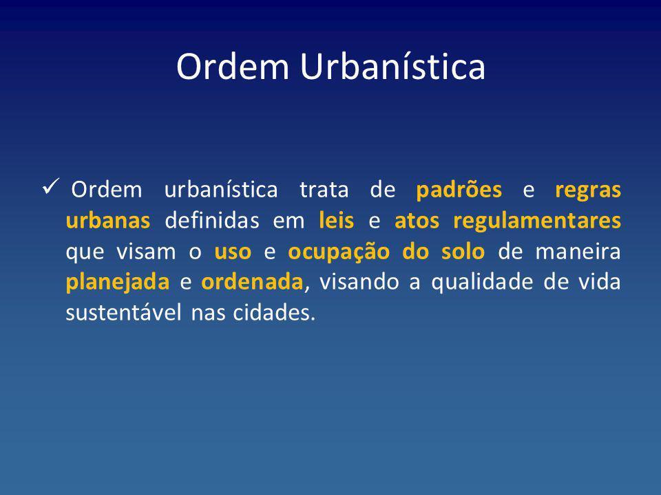 Ordem Urbanística Ordem urbanística trata de padrões e regras urbanas definidas em leis e atos regulamentares que visam o uso e ocupação do solo de ma