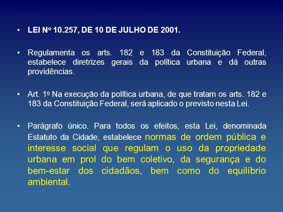LEI N o 10.257, DE 10 DE JULHO DE 2001. Regulamenta os arts. 182 e 183 da Constituição Federal, estabelece diretrizes gerais da política urbana e dá o