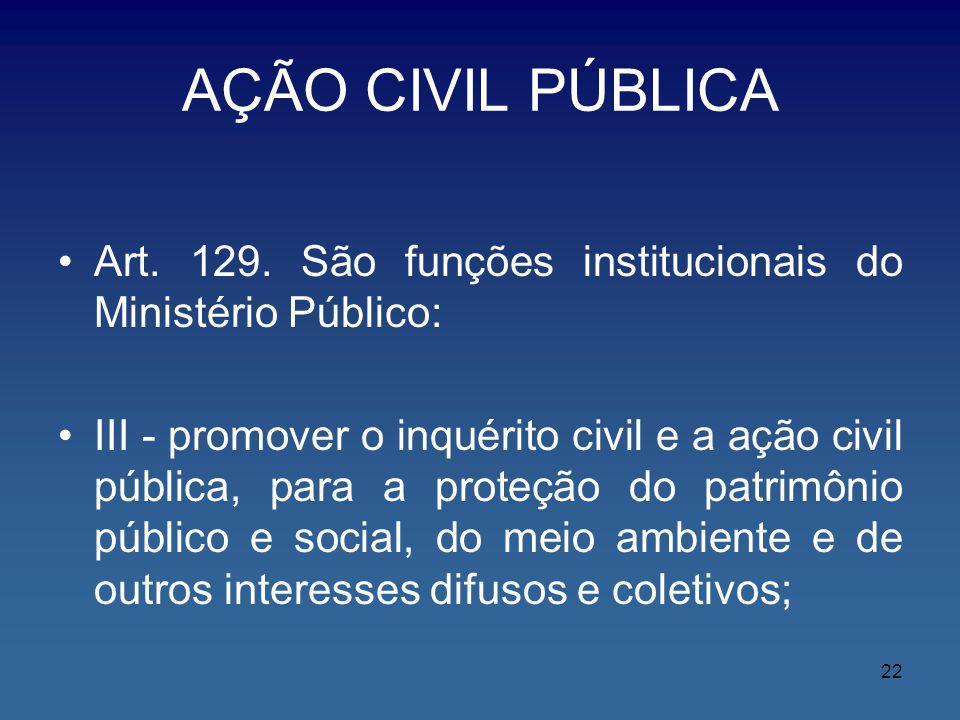AÇÃO CIVIL PÚBLICA Art. 129. São funções institucionais do Ministério Público: III - promover o inquérito civil e a ação civil pública, para a proteçã