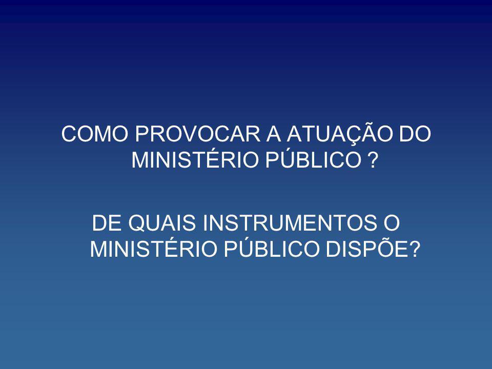 COMO PROVOCAR A ATUAÇÃO DO MINISTÉRIO PÚBLICO ? DE QUAIS INSTRUMENTOS O MINISTÉRIO PÚBLICO DISPÕE?