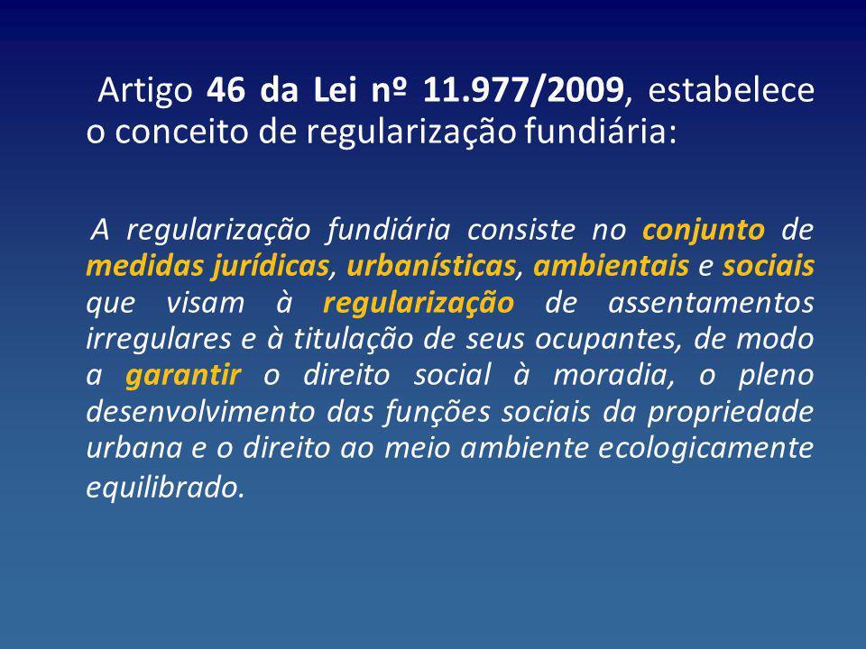 Artigo 46 da Lei nº 11.977/2009, estabelece o conceito de regularização fundiária: A regularização fundiária consiste no conjunto de medidas jurídicas