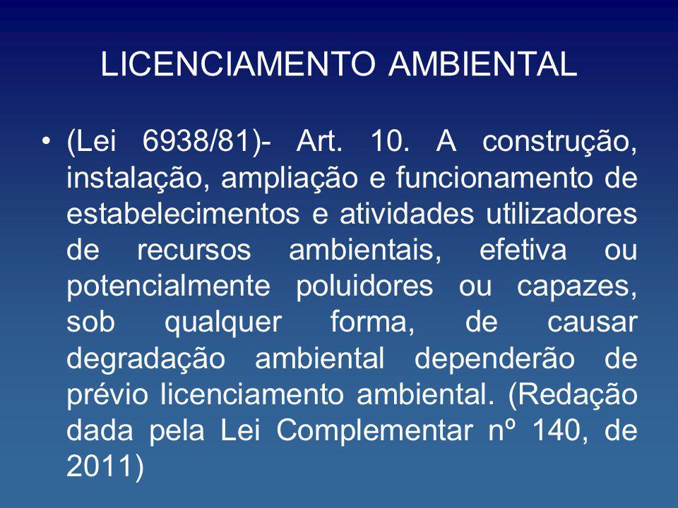 LICENCIAMENTO AMBIENTAL (Lei 6938/81)- Art. 10. A construção, instalação, ampliação e funcionamento de estabelecimentos e atividades utilizadores de r
