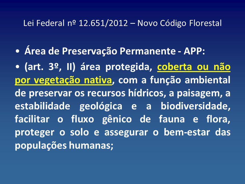 Lei Federal nº 12.651/2012 – Novo Código Florestal Área de Preservação Permanente - APP: (art. 3º, II) área protegida, coberta ou não por vegetação na