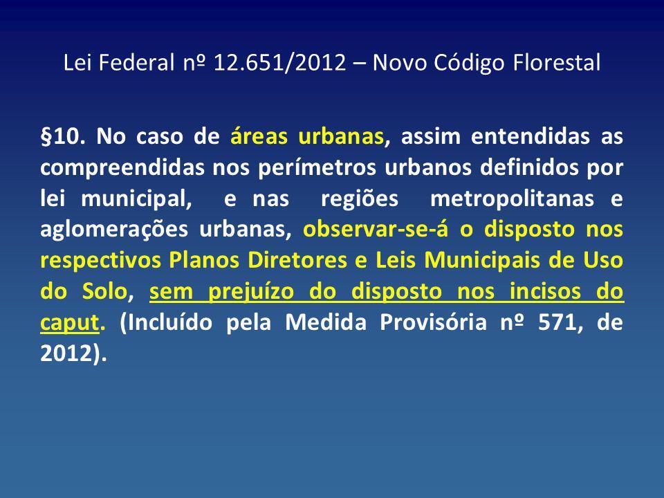Lei Federal nº 12.651/2012 – Novo Código Florestal §10. No caso de áreas urbanas, assim entendidas as compreendidas nos perímetros urbanos definidos p