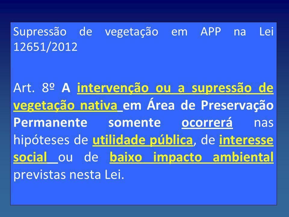 Supressão de vegetação em APP na Lei 12651/2012 Art. 8º A intervenção ou a supressão de vegetação nativa em Área de Preservação Permanente somente oco