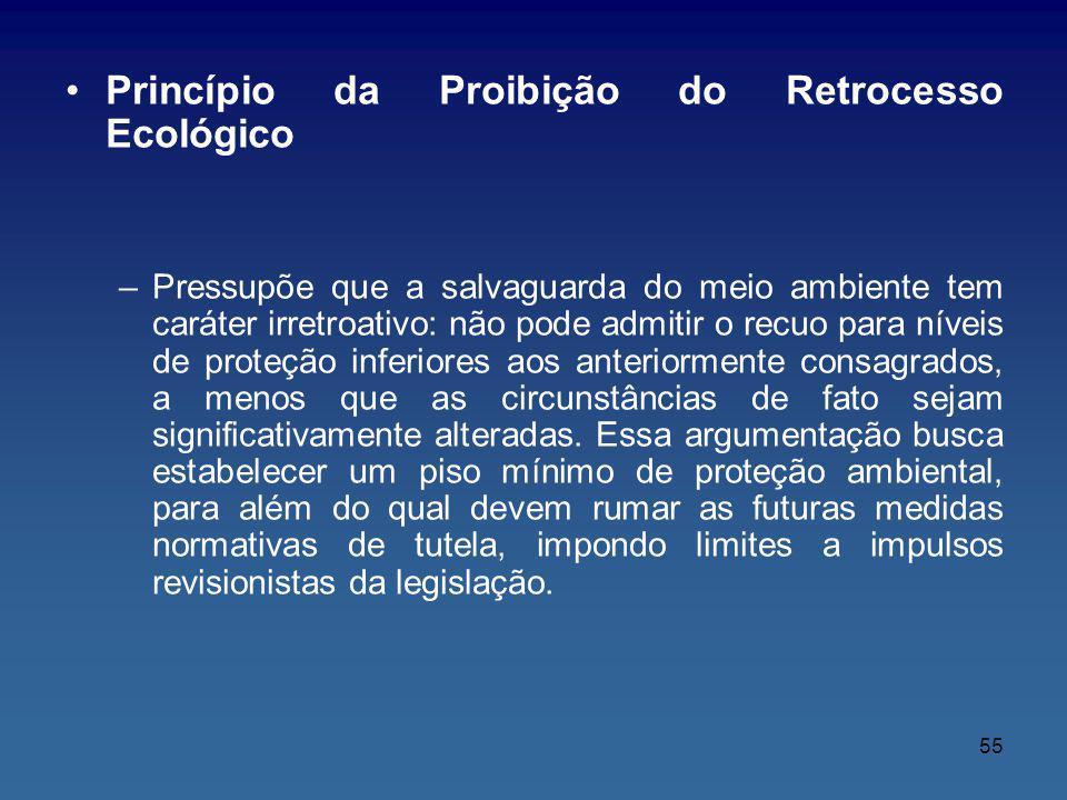 55 Princípio da Proibição do Retrocesso Ecológico –Pressupõe que a salvaguarda do meio ambiente tem caráter irretroativo: não pode admitir o recuo par