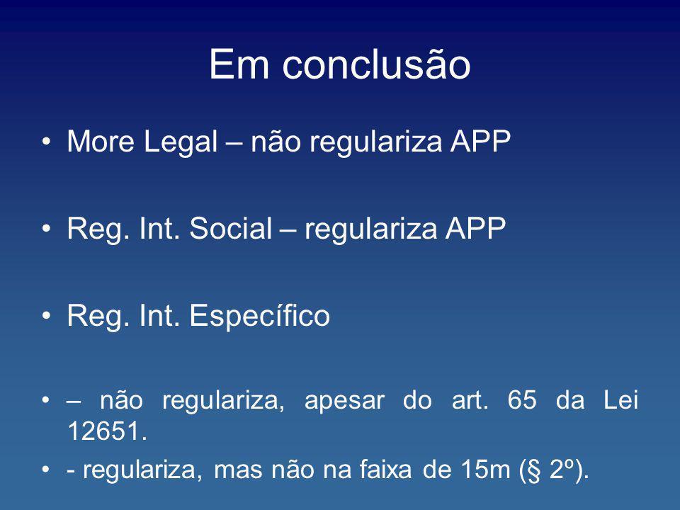 Em conclusão More Legal – não regulariza APP Reg. Int. Social – regulariza APP Reg. Int. Específico – não regulariza, apesar do art. 65 da Lei 12651.