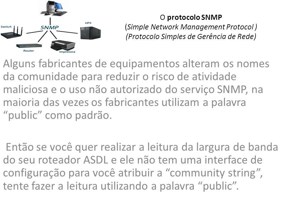 O protocolo SNMP (Simple Network Management Protocol ) (Protocolo Simples de Gerência de Rede) Alguns fabricantes de equipamentos alteram os nomes da comunidade para reduzir o risco de atividade maliciosa e o uso não autorizado do serviço SNMP, na maioria das vezes os fabricantes utilizam a palavra public como padrão.