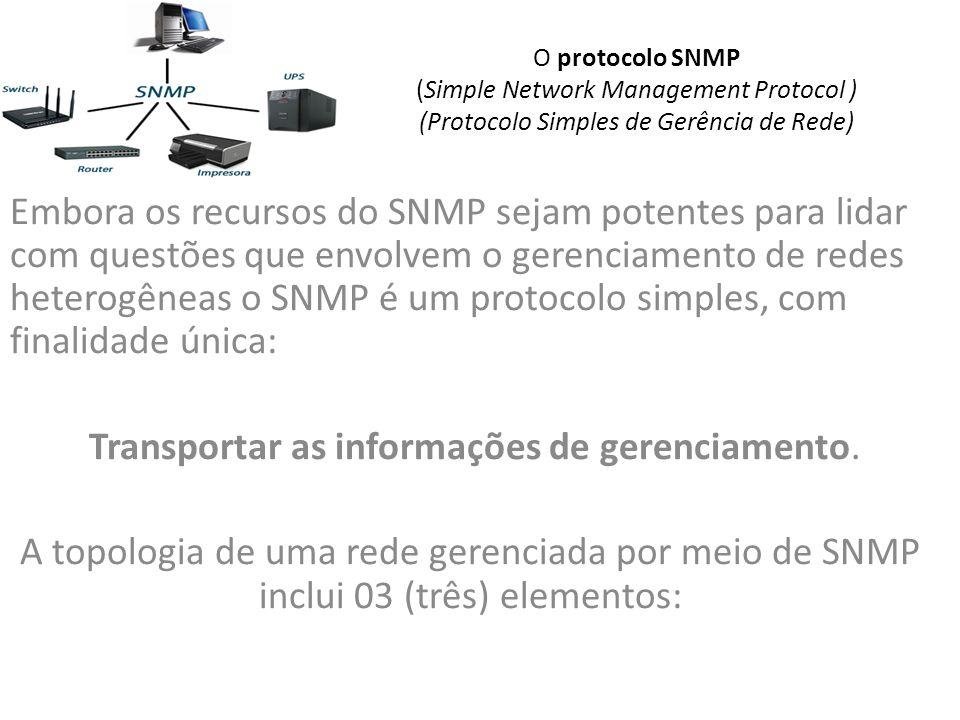 O protocolo SNMP (Simple Network Management Protocol ) (Protocolo Simples de Gerência de Rede) Embora os recursos do SNMP sejam potentes para lidar com questões que envolvem o gerenciamento de redes heterogêneas o SNMP é um protocolo simples, com finalidade única: Transportar as informações de gerenciamento.