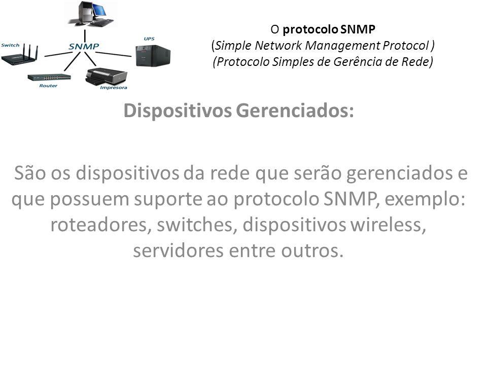 O protocolo SNMP (Simple Network Management Protocol ) (Protocolo Simples de Gerência de Rede) Dispositivos Gerenciados: São os dispositivos da rede que serão gerenciados e que possuem suporte ao protocolo SNMP, exemplo: roteadores, switches, dispositivos wireless, servidores entre outros.